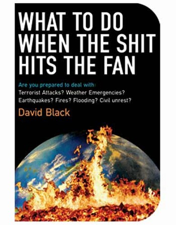 What to Do When the Shit Hits the Fan: Are you prepared to deal with Terrorist Attacks? Weather Emergencies? Earthquakes? Fires? Flooding? Civil Unrest?